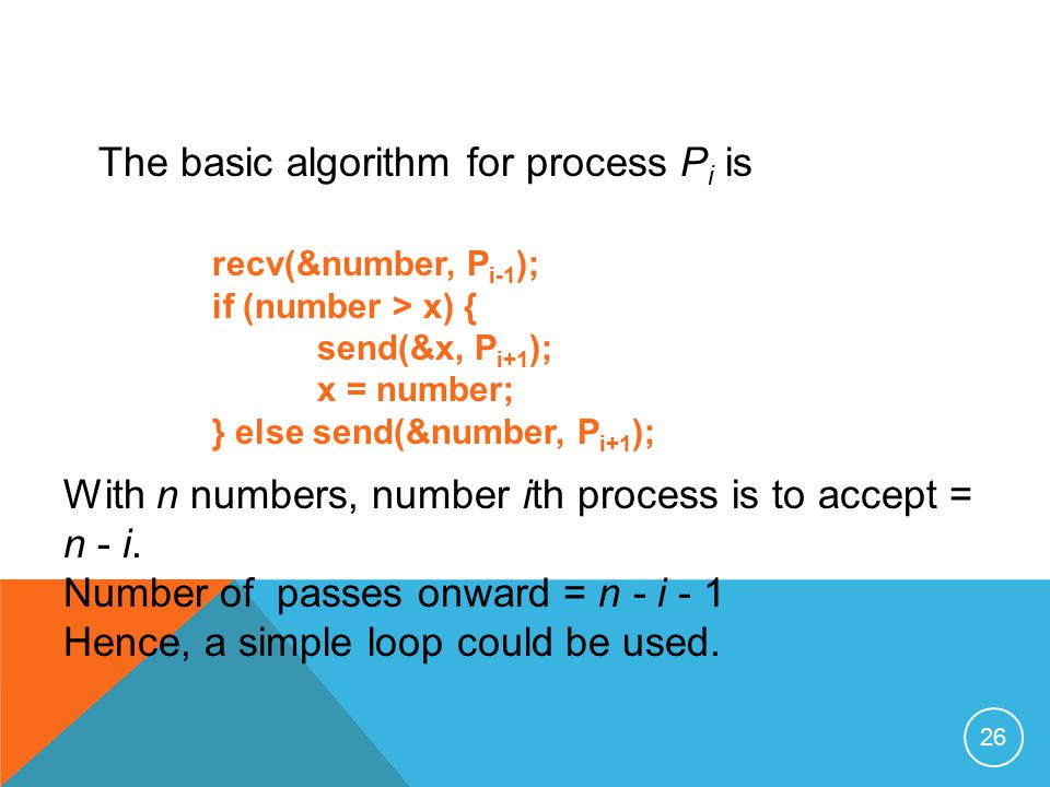26 The basic algorithm for process P i is recv(&number, P i-1 ); if (number > x) { send(&x, P i+1 ); x = number; } else send(&number, P i+1 ); With n numbers, number ith process is to accept = n - i.
