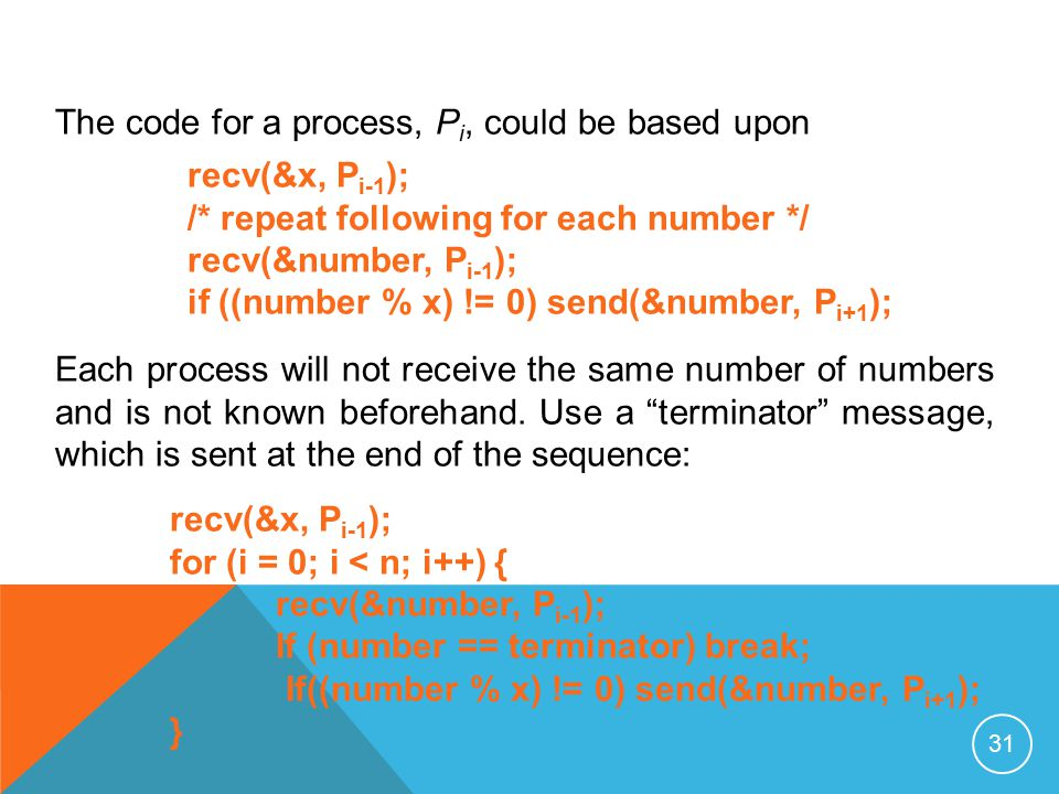 31 The code for a process, P i, could be based upon recv(&x, P i-1 ); /* repeat following for each number */ recv(&number, P i-1 ); if ((number % x) != 0) send(&number, P i+1 ); Each process will not receive the same number of numbers and is not known beforehand.