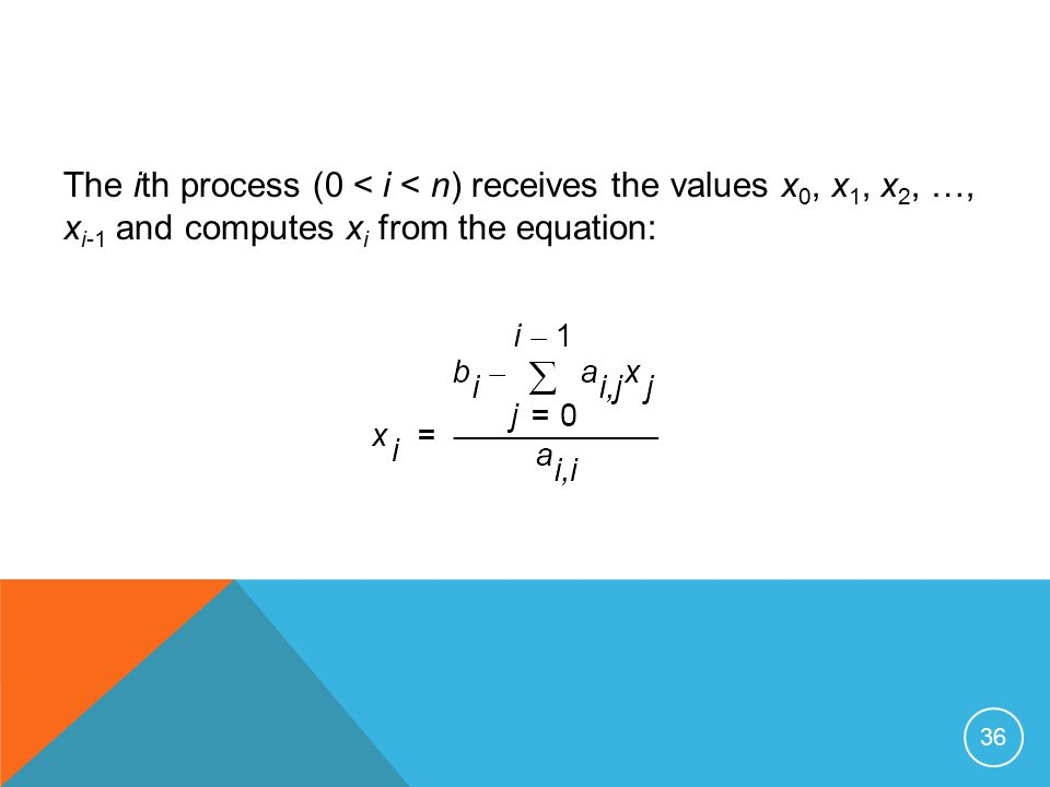36 The ith process (0 < i < n) receives the values x 0, x 1, x 2, …, x i-1 and computes x i from the equation: