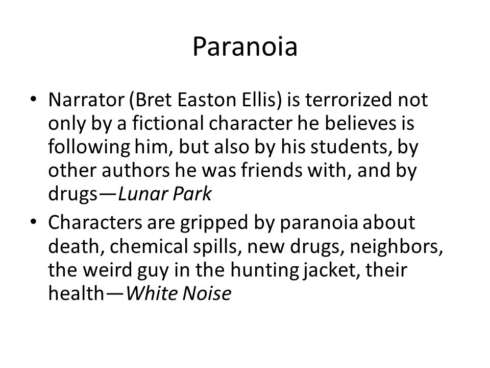 Paranoia Narrator (Bret Easton Ellis) is terrorized not only by a fictional character he believes is following him, but also by his students, by other authors he was friends with, and by drugs—Lunar Park Characters are gripped by paranoia about death, chemical spills, new drugs, neighbors, the weird guy in the hunting jacket, their health—White Noise