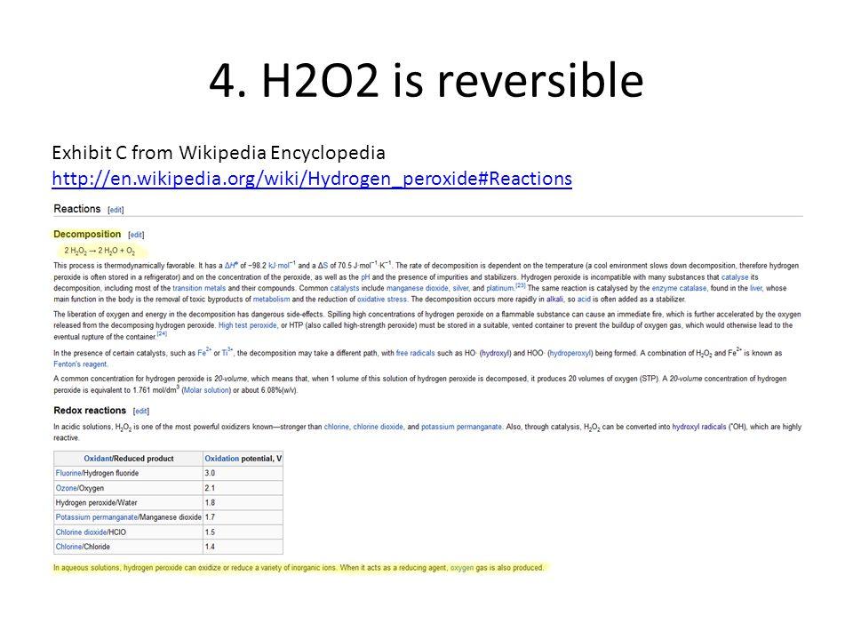 4. H2O2 is reversible Exhibit C from Wikipedia Encyclopedia http://en.wikipedia.org/wiki/Hydrogen_peroxide#Reactions