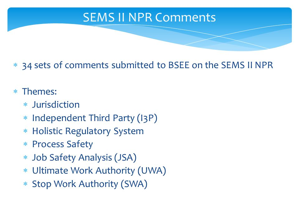  34 sets of comments submitted to BSEE on the SEMS II NPR  Themes:  Jurisdiction  Independent Third Party (I3P)  Holistic Regulatory System  Process Safety  Job Safety Analysis (JSA)  Ultimate Work Authority (UWA)  Stop Work Authority (SWA) SEMS II NPR Comments