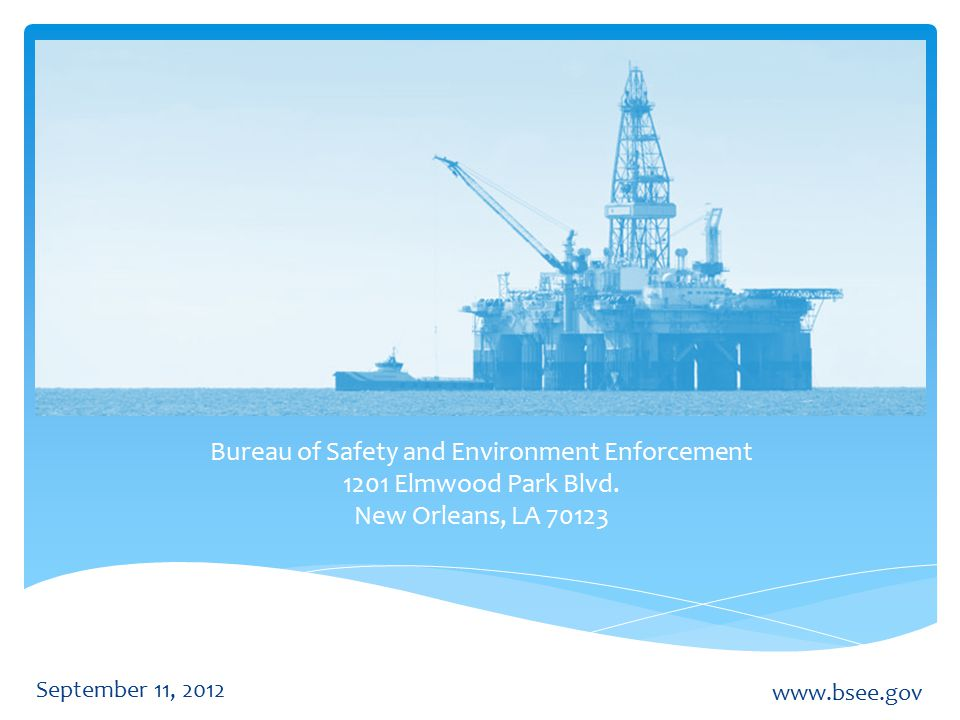 September 11, 2012 www.bsee.gov Bureau of Safety and Environment Enforcement 1201 Elmwood Park Blvd.