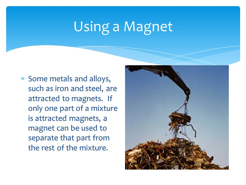 Using a Magnet  Some metals and alloys, such as iron and steel, are attracted to magnets. If only one part of a mixture is attracted magnets, a magne
