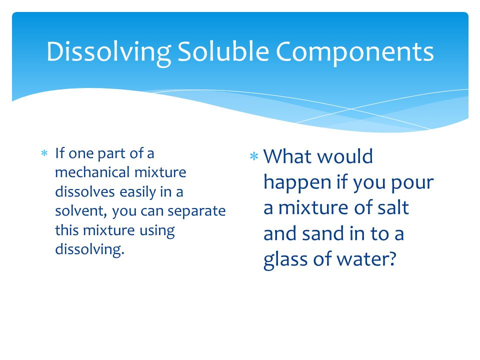 Dissolving Soluble Components  If one part of a mechanical mixture dissolves easily in a solvent, you can separate this mixture using dissolving.  W