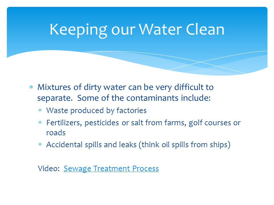  Mixtures of dirty water can be very difficult to separate. Some of the contaminants include:  Waste produced by factories  Fertilizers, pesticides
