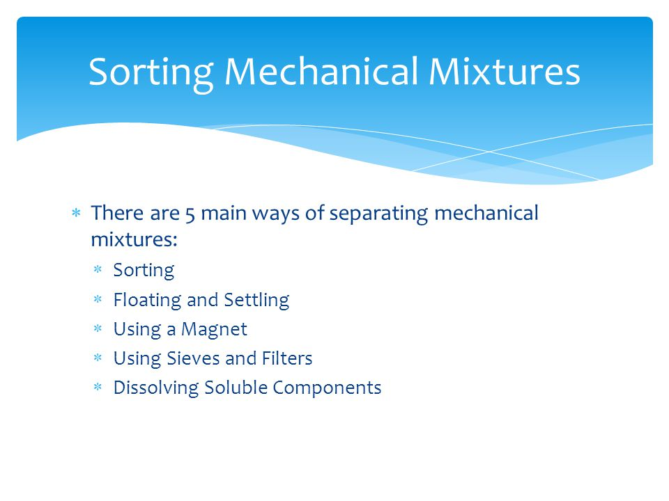  There are 5 main ways of separating mechanical mixtures:  Sorting  Floating and Settling  Using a Magnet  Using Sieves and Filters  Dissolving