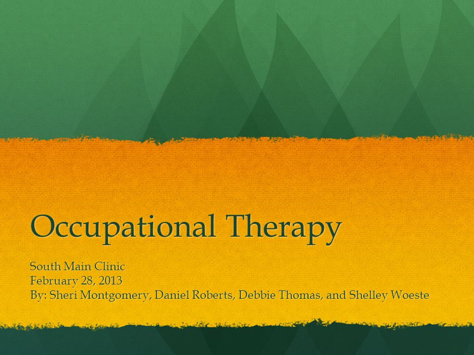 Occupational Therapy South Main Clinic February 28, 2013 By: Sheri Montgomery, Daniel Roberts, Debbie Thomas, and Shelley Woeste