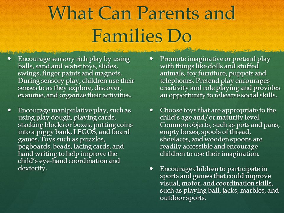 What Can Parents and Families Do Encourage sensory rich play by using balls, sand and water toys, slides, swings, finger paints and magnets. During se