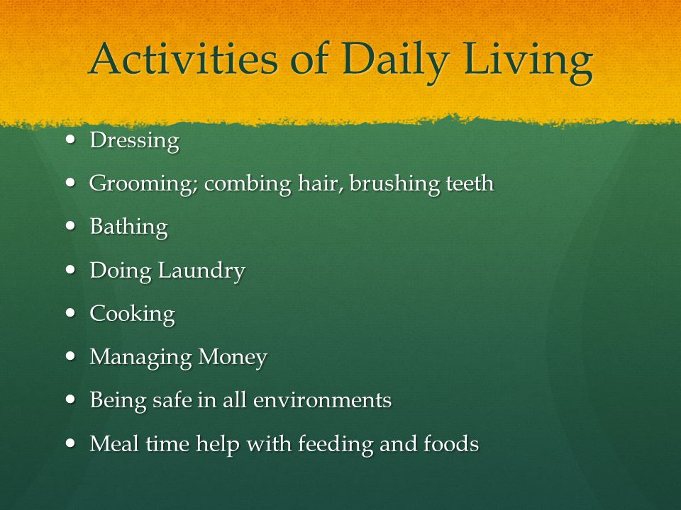 Activities of Daily Living Dressing Dressing Grooming; combing hair, brushing teeth Grooming; combing hair, brushing teeth Bathing Bathing Doing Laundry Doing Laundry Cooking Cooking Managing Money Managing Money Being safe in all environments Being safe in all environments Meal time help with feeding and foods Meal time help with feeding and foods