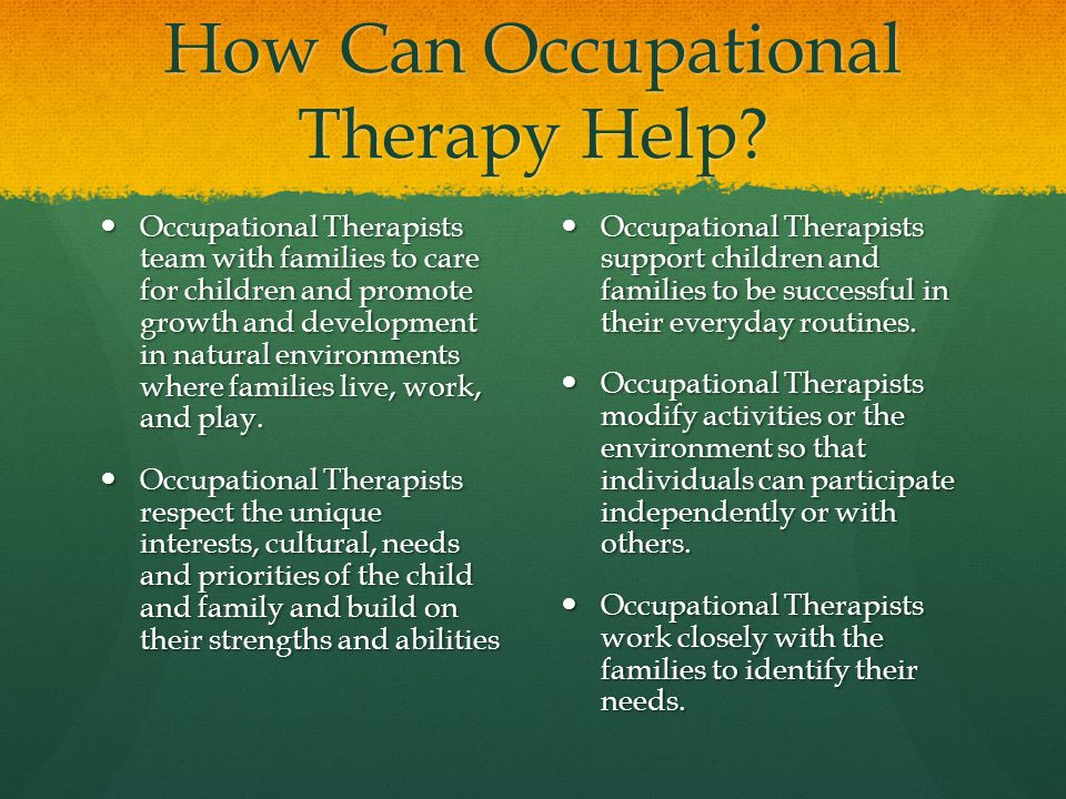 How Can Occupational Therapy Help? Occupational Therapists team with families to care for children and promote growth and development in natural envir