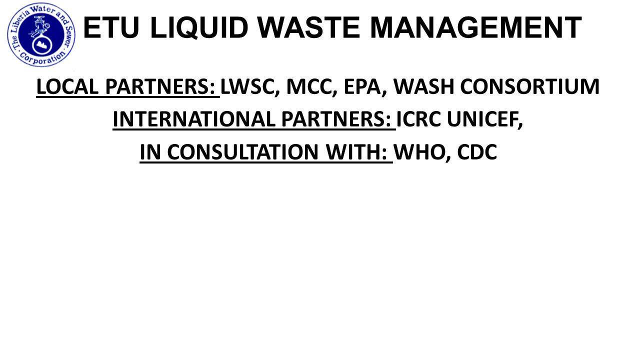 ETU LIQUID WASTE MANAGEMENT LOCAL PARTNERS: LWSC, MCC, EPA, WASH CONSORTIUM INTERNATIONAL PARTNERS: ICRC UNICEF, IN CONSULTATION WITH: WHO, CDC