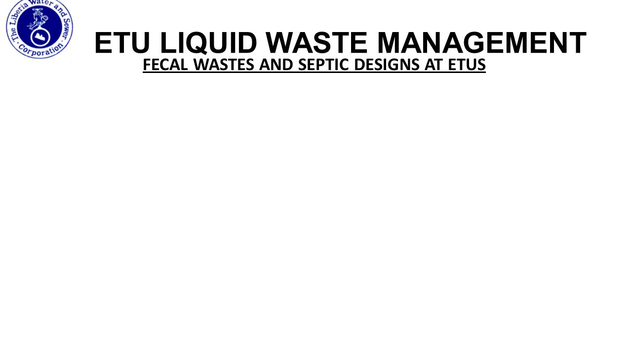 ETU LIQUID WASTE MANAGEMENT FECAL WASTES AND SEPTIC DESIGNS AT ETUS Sewage is stored in a septic tank or lined latrine where it can be desludged by a sewer truck.