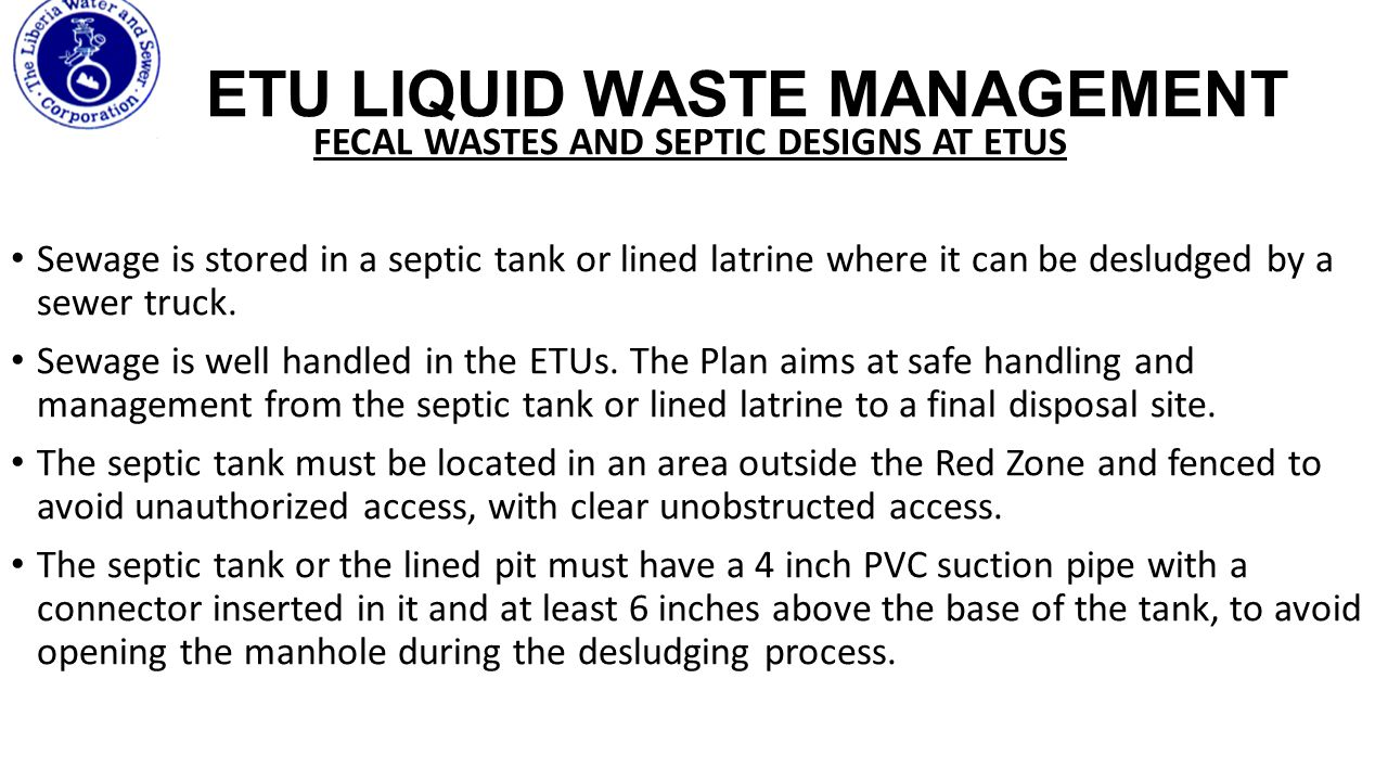 ETU LIQUID WASTE MANAGEMENT FECAL WASTES AND SEPTIC DESIGNS AT ETUS Sewage is stored in a septic tank or lined latrine where it can be desludged by a