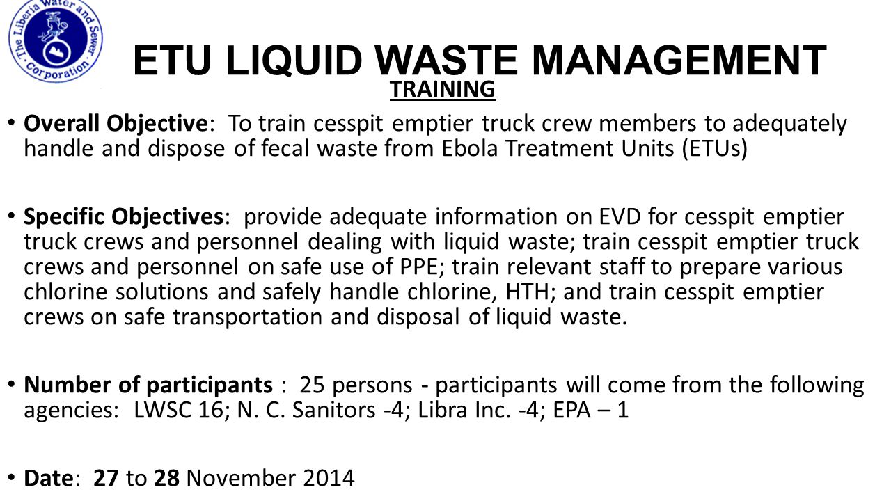 ETU LIQUID WASTE MANAGEMENT COLLECTION OF WASTES AT ETU-PROTOCOLS Layout principles of the structures and physical facilities Septic tanks and holding tanks at the ETUs/CCCs All holding pits or septic tank sites should be prepared to allow easy and safe assess for the sewage and utility truck All the sites should be sealed and clearly labeled as danger zone to prevent unauthorized access Only the desludging crew and ETU supervisors are allowed access during the dislodging process All the tanks should have a suction pipe installed into it and capped, allowing easy access to suction without opening the manhole.
