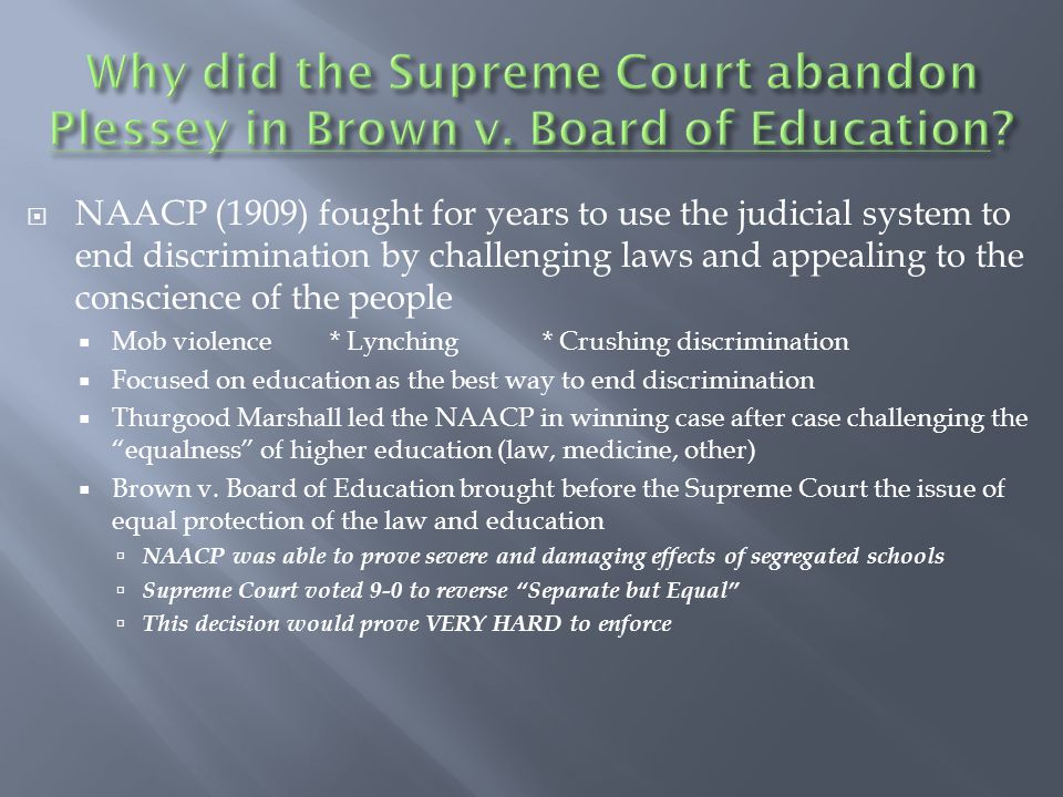  NAACP (1909) fought for years to use the judicial system to end discrimination by challenging laws and appealing to the conscience of the people  Mob violence* Lynching* Crushing discrimination  Focused on education as the best way to end discrimination  Thurgood Marshall led the NAACP in winning case after case challenging the equalness of higher education (law, medicine, other)  Brown v.