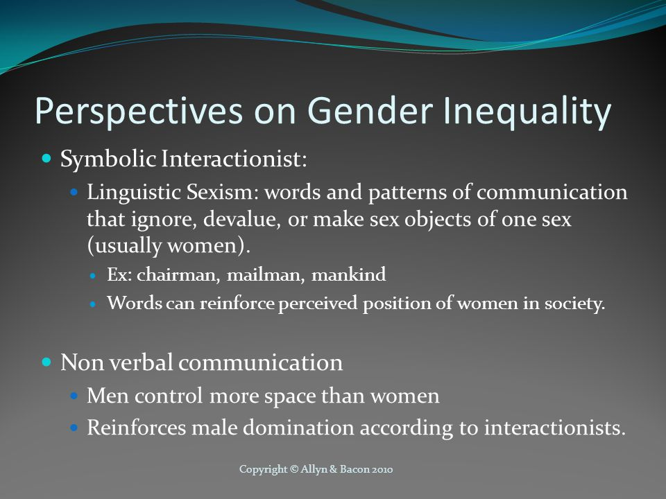 Copyright © Allyn & Bacon 2010 Perspectives on Gender Inequality Symbolic Interactionist: Linguistic Sexism: words and patterns of communication that ignore, devalue, or make sex objects of one sex (usually women).
