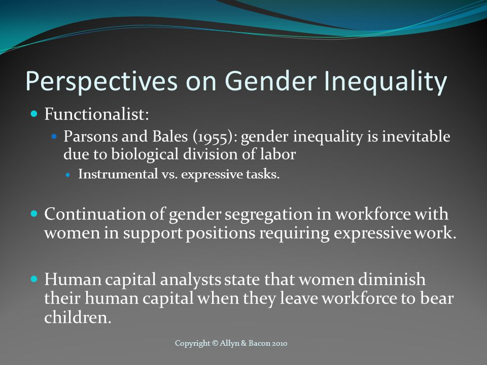 Copyright © Allyn & Bacon 2010 Perspectives on Gender Inequality Functionalist: Parsons and Bales (1955): gender inequality is inevitable due to biological division of labor Instrumental vs.