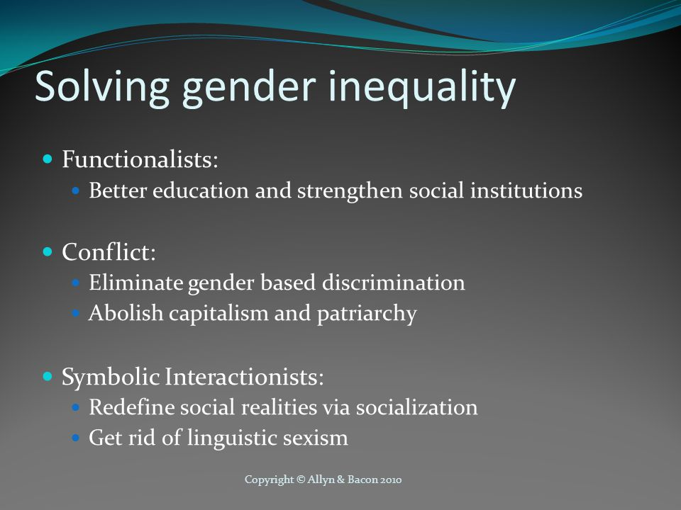 Copyright © Allyn & Bacon 2010 Solving gender inequality Functionalists: Better education and strengthen social institutions Conflict: Eliminate gender based discrimination Abolish capitalism and patriarchy Symbolic Interactionists: Redefine social realities via socialization Get rid of linguistic sexism