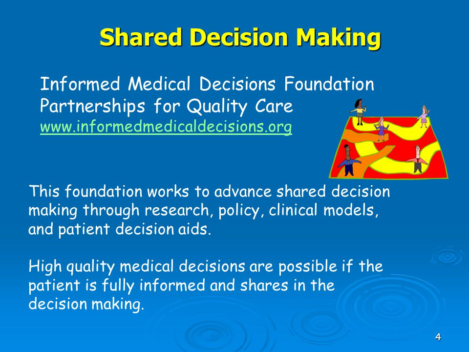 4 Shared Decision Making This foundation works to advance shared decision making through research, policy, clinical models, and patient decision aids.