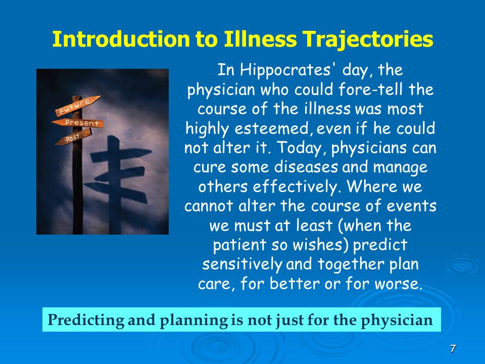 7 Introduction to Illness Trajectories In Hippocrates' day, the physician who could fore-tell the course of the illness was most highly esteemed, even