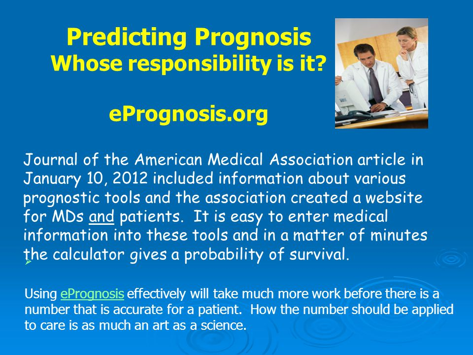 Predicting Prognosis Whose responsibility is it? ePrognosis.org  Using ePrognosis effectively will take much more work before there is a number that