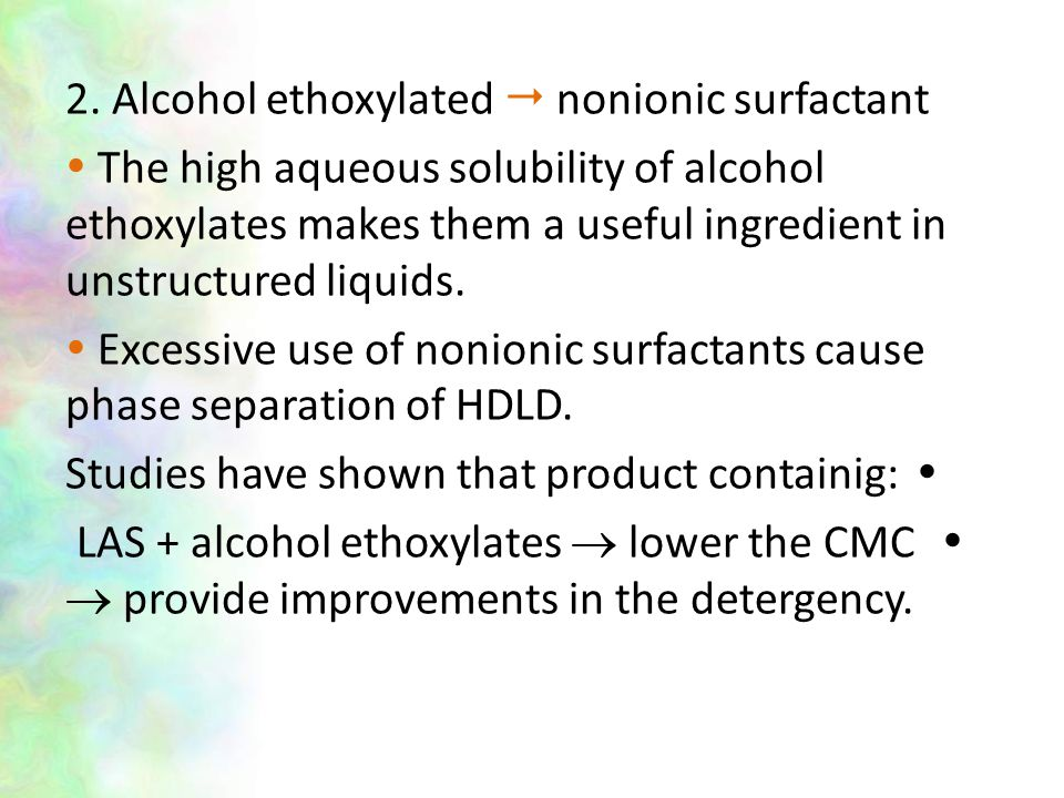 2. Alcohol ethoxylated  nonionic surfactant  The high aqueous solubility of alcohol ethoxylates makes them a useful ingredient in unstructured liqui