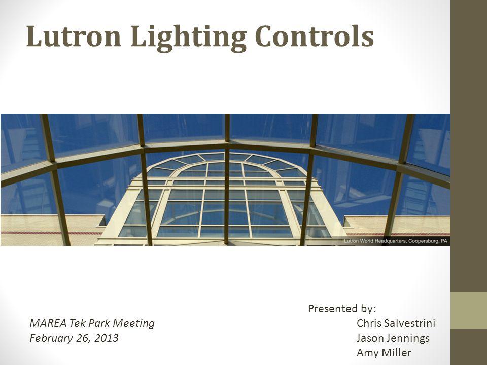 Lutron Lighting Controls MAREA Tek Park Meeting February 26, 2013 Presented by: Chris Salvestrini Jason Jennings Amy Miller