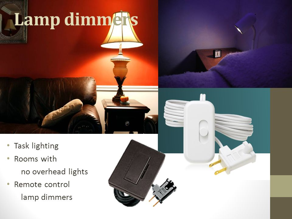 Lamp dimmers Task lighting Rooms with no overhead lights Remote control lamp dimmers
