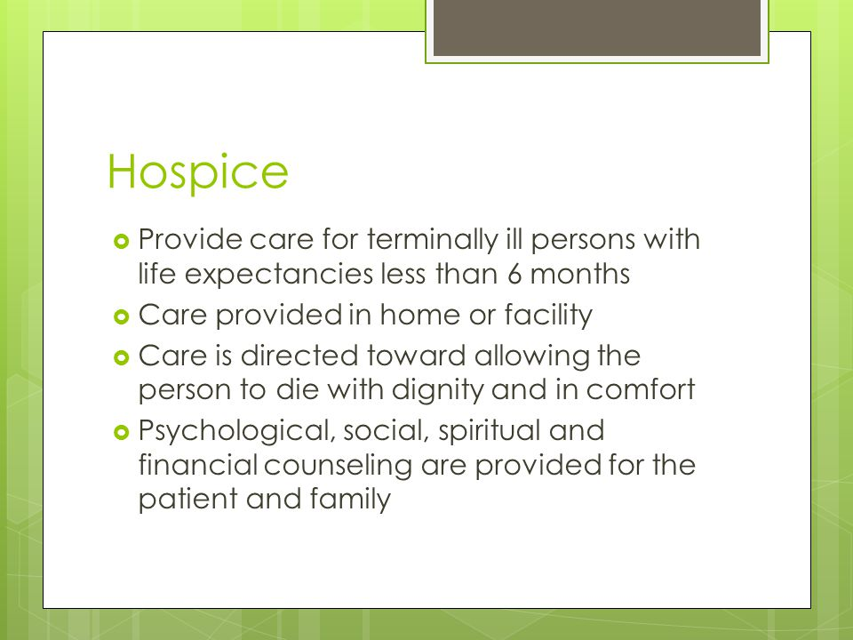 Hospice  Provide care for terminally ill persons with life expectancies less than 6 months  Care provided in home or facility  Care is directed toward allowing the person to die with dignity and in comfort  Psychological, social, spiritual and financial counseling are provided for the patient and family