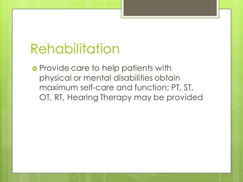 Rehabilitation  Provide care to help patients with physical or mental disabilities obtain maximum self-care and function; PT, ST, OT, RT, Hearing Therapy may be provided