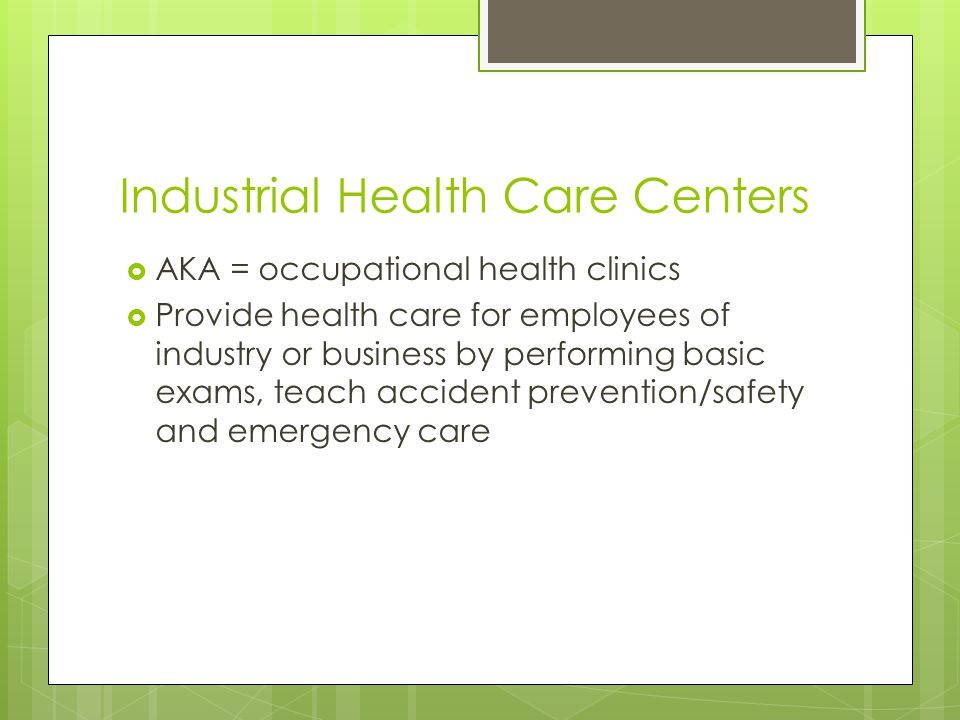 Industrial Health Care Centers  AKA = occupational health clinics  Provide health care for employees of industry or business by performing basic exams, teach accident prevention/safety and emergency care