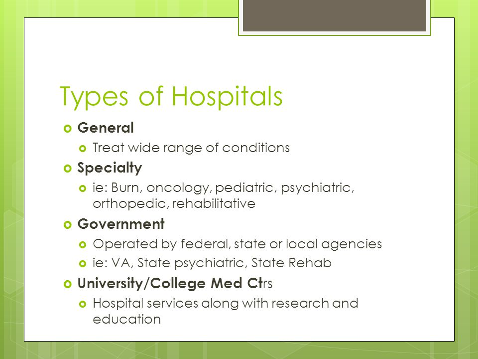 Types of Hospitals  General  Treat wide range of conditions  Specialty  ie: Burn, oncology, pediatric, psychiatric, orthopedic, rehabilitative  Government  Operated by federal, state or local agencies  ie: VA, State psychiatric, State Rehab  University/College Med Ct rs  Hospital services along with research and education