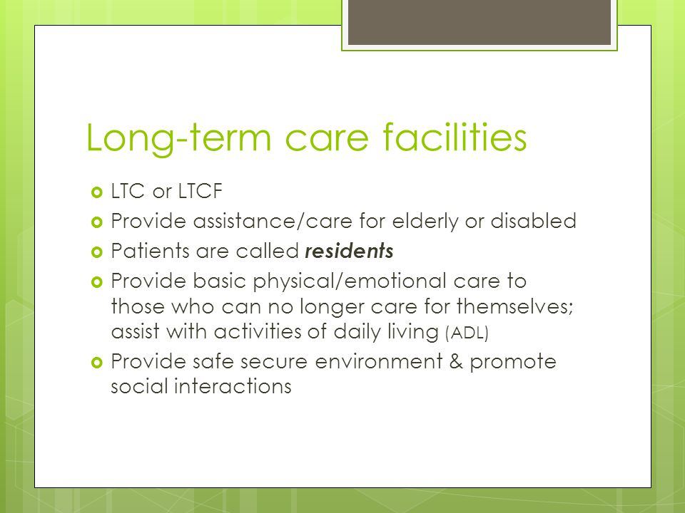 Long-term care facilities  LTC or LTCF  Provide assistance/care for elderly or disabled  Patients are called residents  Provide basic physical/emotional care to those who can no longer care for themselves; assist with activities of daily living (ADL)  Provide safe secure environment & promote social interactions