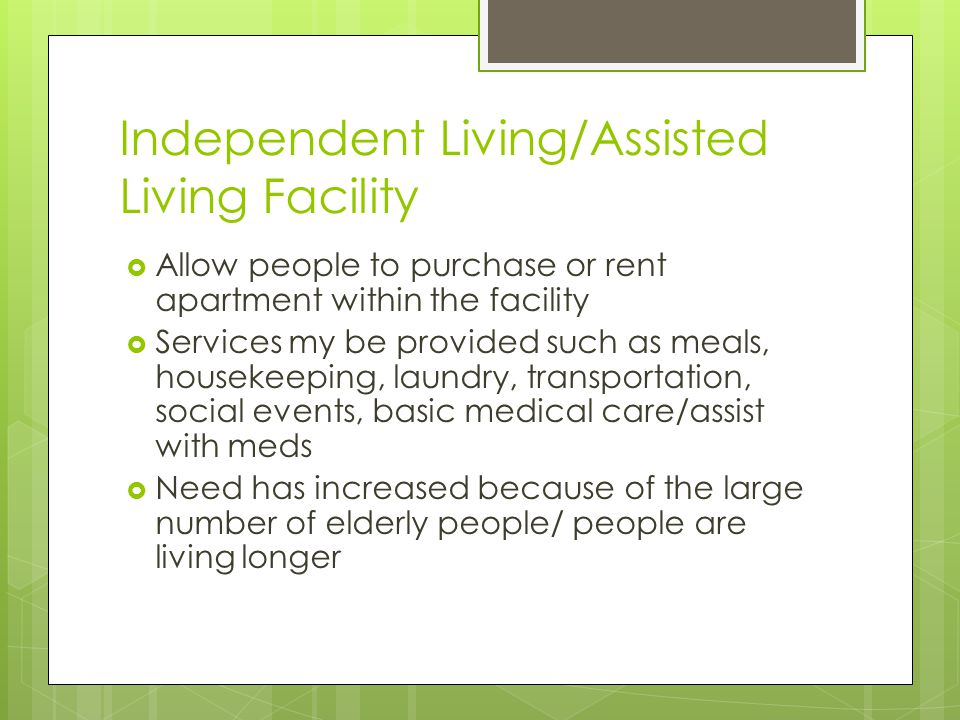Independent Living/Assisted Living Facility  Allow people to purchase or rent apartment within the facility  Services my be provided such as meals, housekeeping, laundry, transportation, social events, basic medical care/assist with meds  Need has increased because of the large number of elderly people/ people are living longer