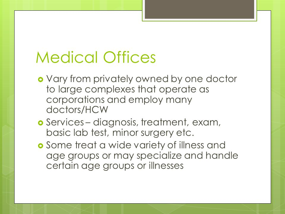 Medical Offices  Vary from privately owned by one doctor to large complexes that operate as corporations and employ many doctors/HCW  Services – diagnosis, treatment, exam, basic lab test, minor surgery etc.