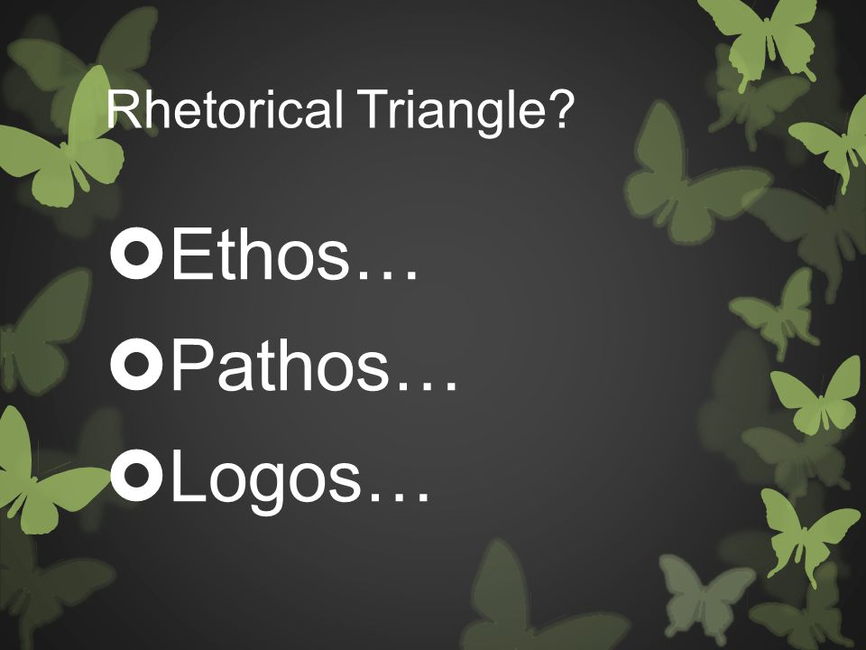 Rhetorical Triangle?  Ethos…  Pathos…  Logos…
