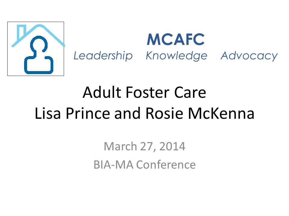 Adult Foster Care Lisa Prince and Rosie McKenna March 27, 2014 BIA-MA Conference MCAFC Leadership Knowledge Advocacy