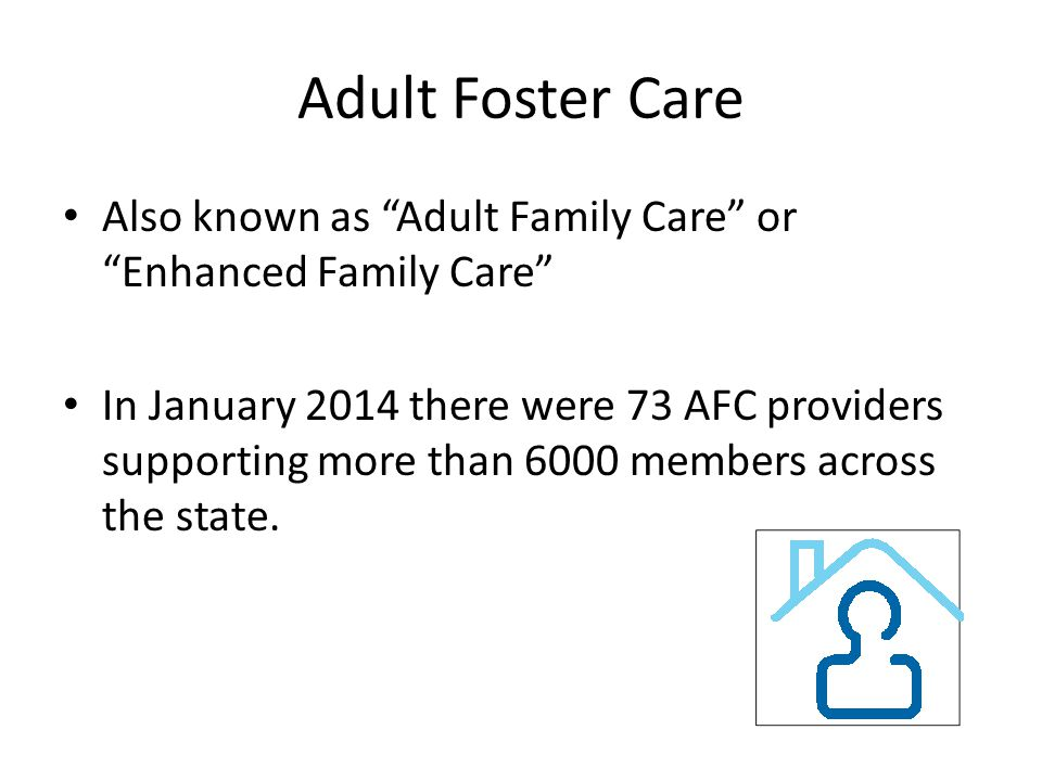 Adult Foster Care Also known as Adult Family Care or Enhanced Family Care In January 2014 there were 73 AFC providers supporting more than 6000 members across the state.