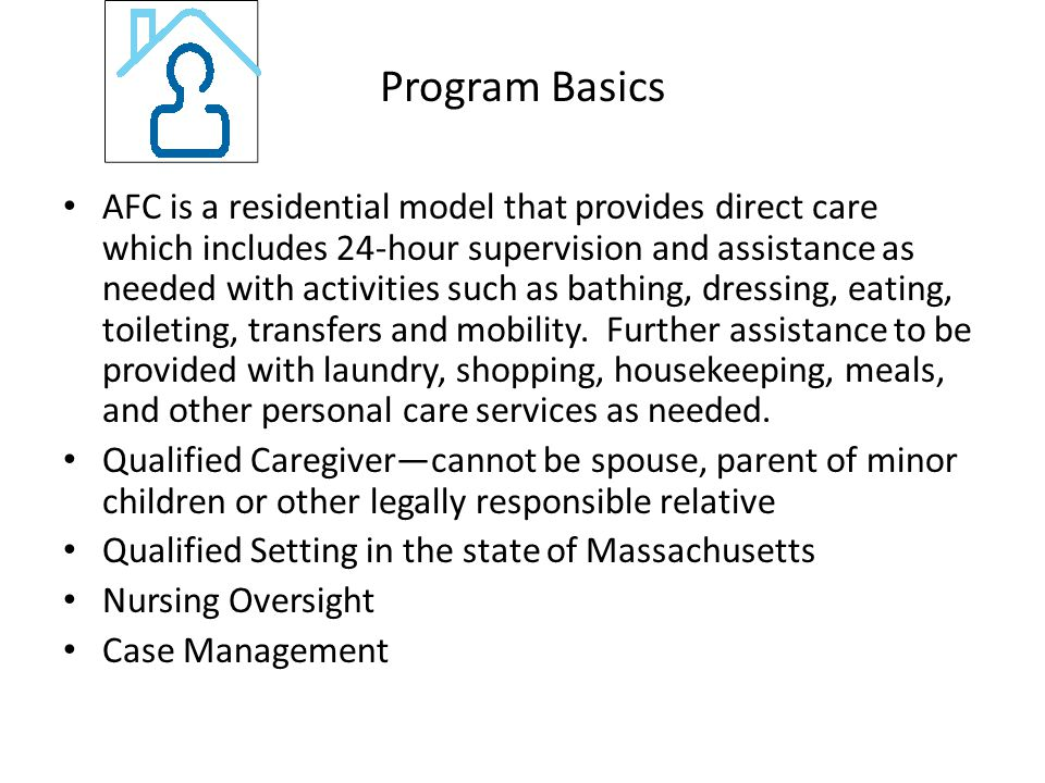Program Basics AFC is a residential model that provides direct care which includes 24-hour supervision and assistance as needed with activities such as bathing, dressing, eating, toileting, transfers and mobility.