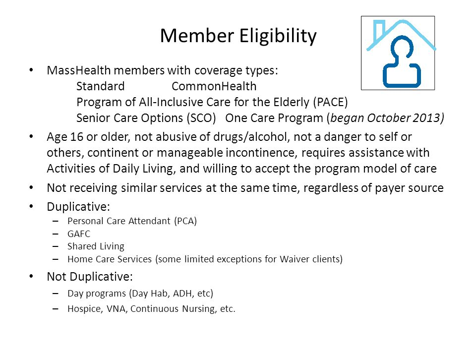 Member Eligibility MassHealth members with coverage types: StandardCommonHealth Program of All-Inclusive Care for the Elderly (PACE) Senior Care Options (SCO) One Care Program (began October 2013) Age 16 or older, not abusive of drugs/alcohol, not a danger to self or others, continent or manageable incontinence, requires assistance with Activities of Daily Living, and willing to accept the program model of care Not receiving similar services at the same time, regardless of payer source Duplicative: – Personal Care Attendant (PCA) – GAFC – Shared Living – Home Care Services (some limited exceptions for Waiver clients) Not Duplicative: – Day programs (Day Hab, ADH, etc) – Hospice, VNA, Continuous Nursing, etc.