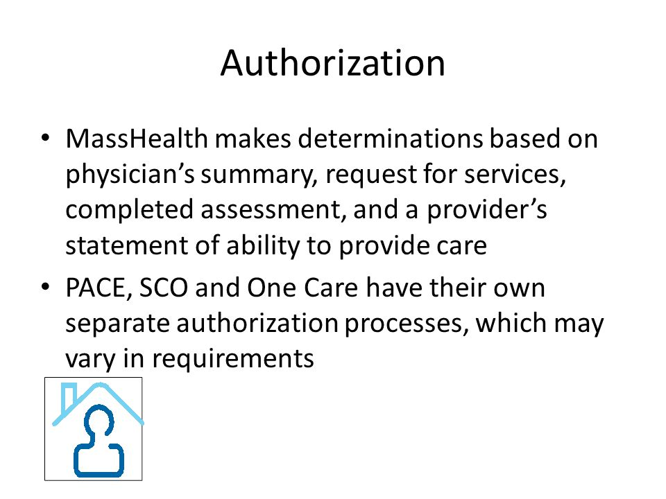 Authorization MassHealth makes determinations based on physician's summary, request for services, completed assessment, and a provider's statement of ability to provide care PACE, SCO and One Care have their own separate authorization processes, which may vary in requirements