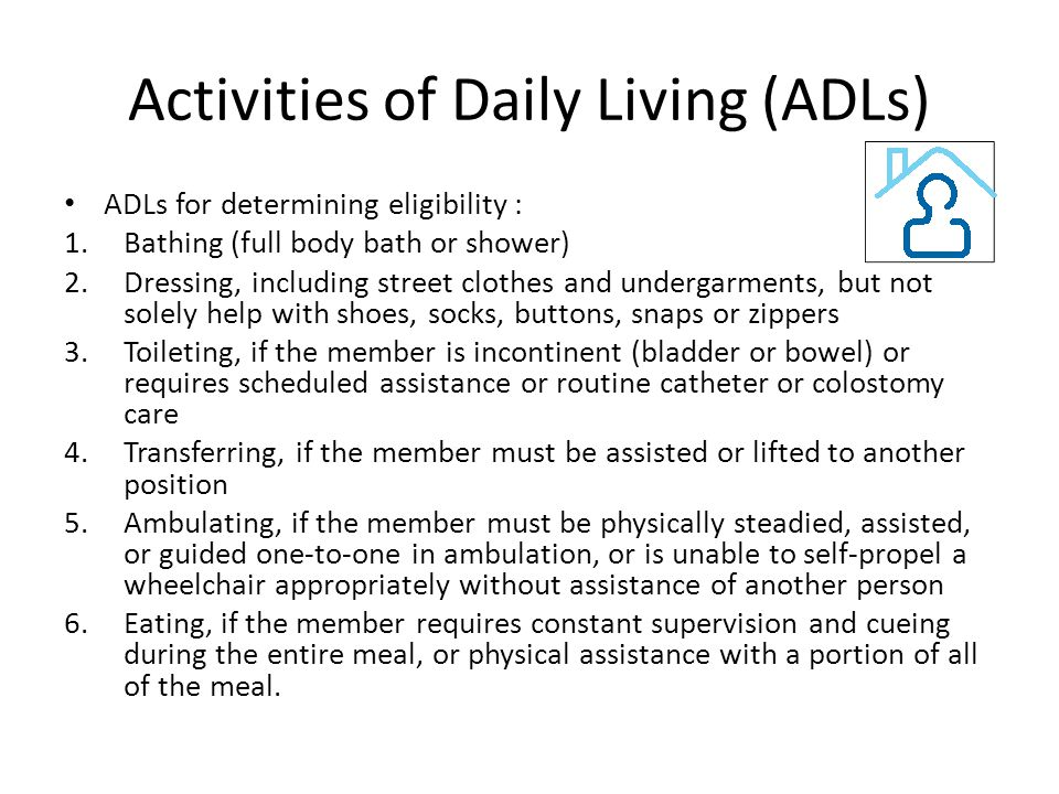 Activities of Daily Living (ADLs) ADLs for determining eligibility : 1.Bathing (full body bath or shower) 2.Dressing, including street clothes and undergarments, but not solely help with shoes, socks, buttons, snaps or zippers 3.Toileting, if the member is incontinent (bladder or bowel) or requires scheduled assistance or routine catheter or colostomy care 4.Transferring, if the member must be assisted or lifted to another position 5.Ambulating, if the member must be physically steadied, assisted, or guided one-to-one in ambulation, or is unable to self-propel a wheelchair appropriately without assistance of another person 6.Eating, if the member requires constant supervision and cueing during the entire meal, or physical assistance with a portion of all of the meal.