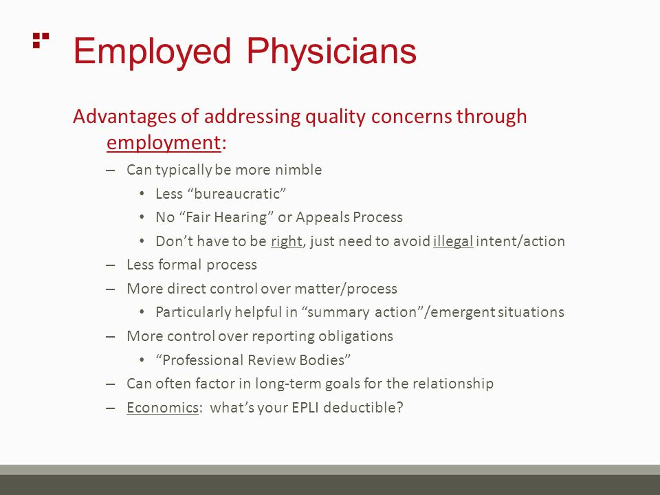 Employed Physicians Advantages of addressing quality concerns through employment: – Can typically be more nimble Less bureaucratic No Fair Hearing or Appeals Process Don't have to be right, just need to avoid illegal intent/action – Less formal process – More direct control over matter/process Particularly helpful in summary action /emergent situations – More control over reporting obligations Professional Review Bodies – Can often factor in long-term goals for the relationship – Economics: what's your EPLI deductible?