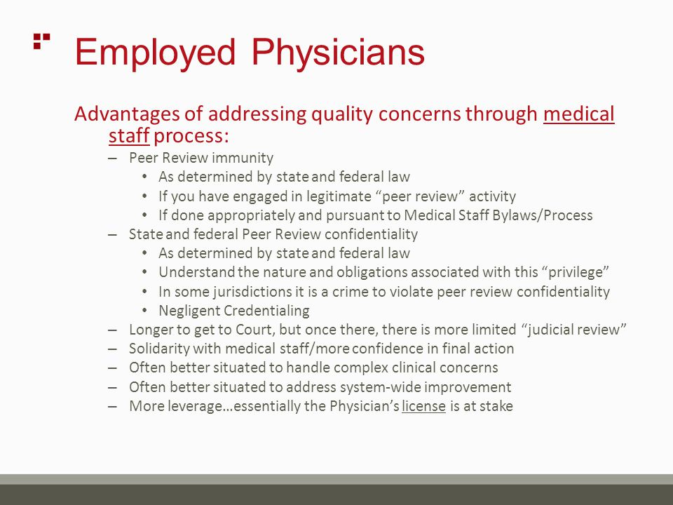 Employed Physicians Advantages of addressing quality concerns through medical staff process: – Peer Review immunity As determined by state and federal law If you have engaged in legitimate peer review activity If done appropriately and pursuant to Medical Staff Bylaws/Process – State and federal Peer Review confidentiality As determined by state and federal law Understand the nature and obligations associated with this privilege In some jurisdictions it is a crime to violate peer review confidentiality Negligent Credentialing – Longer to get to Court, but once there, there is more limited judicial review – Solidarity with medical staff/more confidence in final action – Often better situated to handle complex clinical concerns – Often better situated to address system-wide improvement – More leverage…essentially the Physician's license is at stake