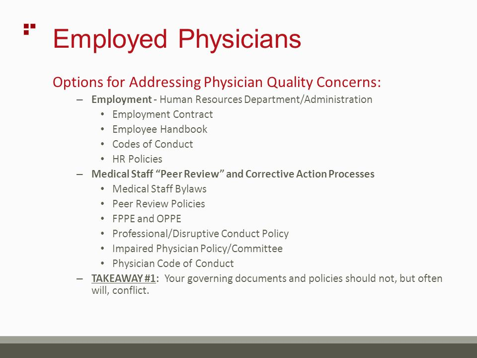Employed Physicians Options for Addressing Physician Quality Concerns: – Employment - Human Resources Department/Administration Employment Contract Employee Handbook Codes of Conduct HR Policies – Medical Staff Peer Review and Corrective Action Processes Medical Staff Bylaws Peer Review Policies FPPE and OPPE Professional/Disruptive Conduct Policy Impaired Physician Policy/Committee Physician Code of Conduct – TAKEAWAY #1: Your governing documents and policies should not, but often will, conflict.