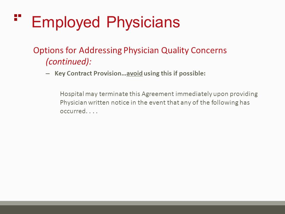 Employed Physicians Options for Addressing Physician Quality Concerns (continued): – Key Contract Provision…avoid using this if possible: Hospital may terminate this Agreement immediately upon providing Physician written notice in the event that any of the following has occurred....