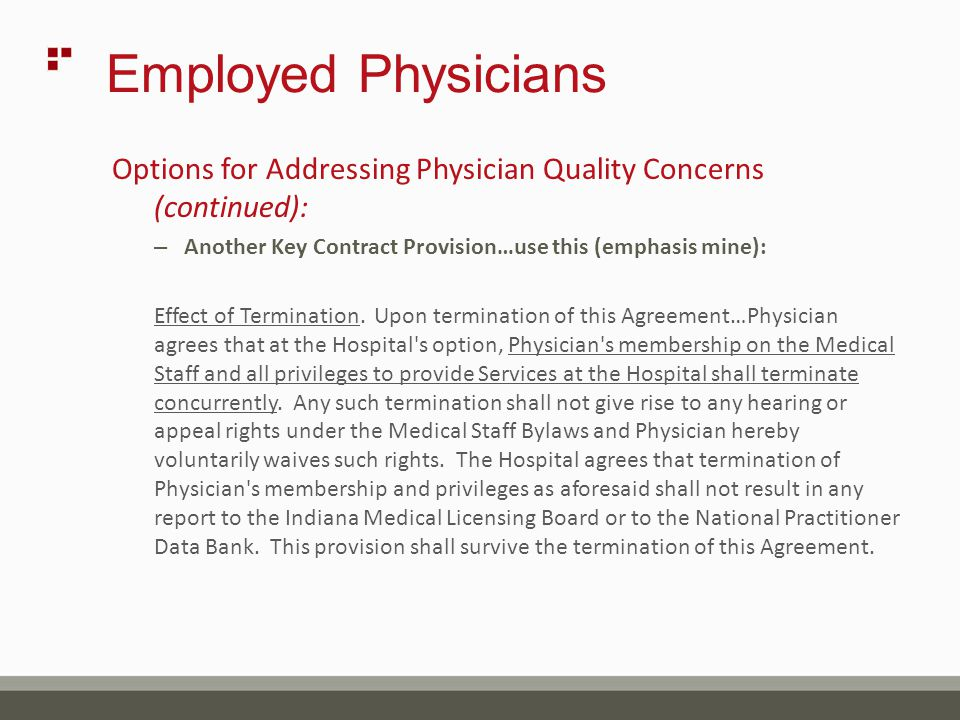 Employed Physicians Options for Addressing Physician Quality Concerns (continued): – Another Key Contract Provision…use this (emphasis mine): Effect of Termination.