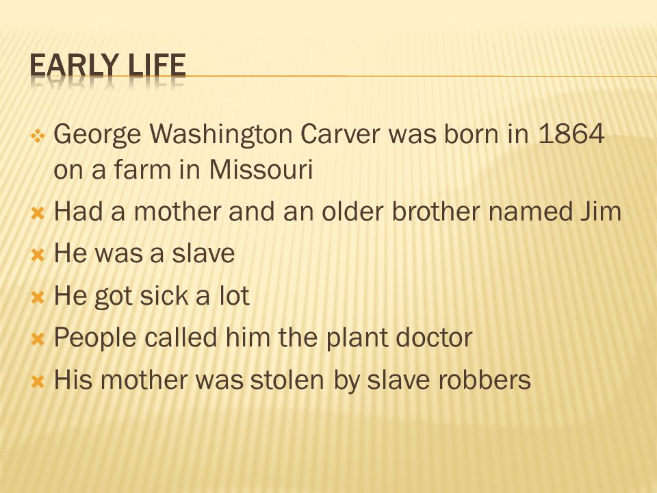  George Washington Carver was born in 1864 on a farm in Missouri  Had a mother and an older brother named Jim  He was a slave  He got sick a lot  People called him the plant doctor  His mother was stolen by slave robbers