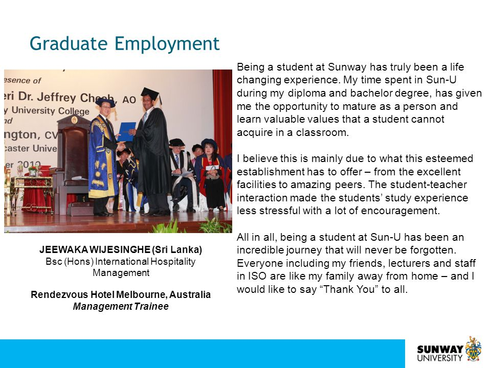 Graduate Employment JEEWAKA WIJESINGHE (Sri Lanka) Bsc (Hons) International Hospitality Management Rendezvous Hotel Melbourne, Australia Management Trainee Being a student at Sunway has truly been a life changing experience.